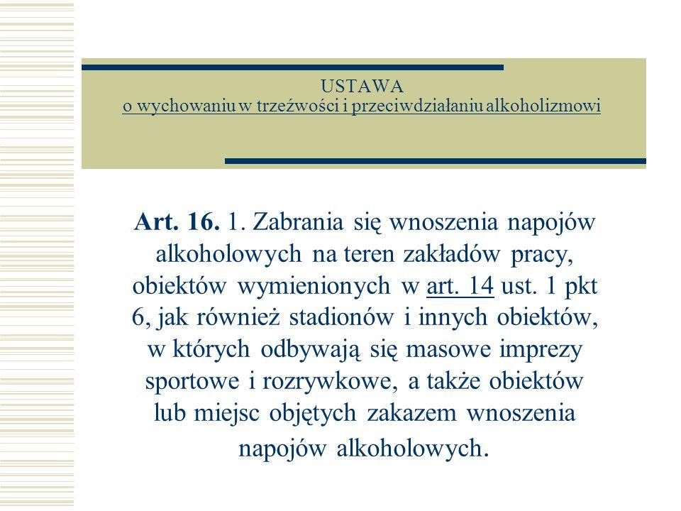 USTAWA o wychowaniu w trzeźwości i przeciwdziałaniu alkoholizmowi o wychowaniu w trzeźwości i przeciwdziałaniu alkoholizmowi Art. 16. 1. Zabrania się