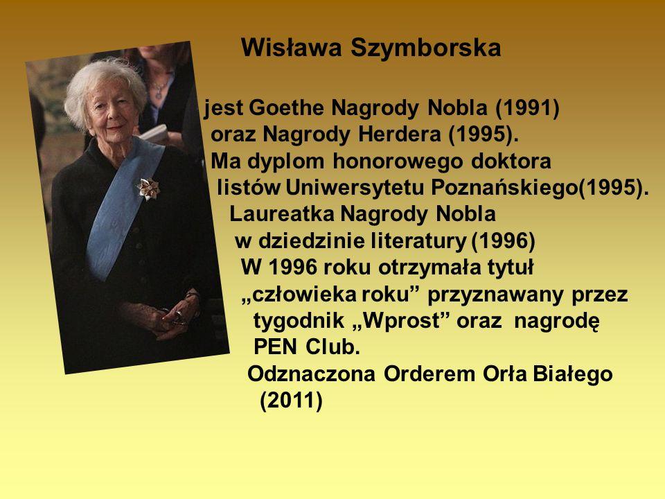 Wisława Szymborska jest Goethe Nagrody Nobla (1991) oraz Nagrody Herdera (1995). Ma dyplom honorowego doktora listów Uniwersytetu Poznańskiego(1995).