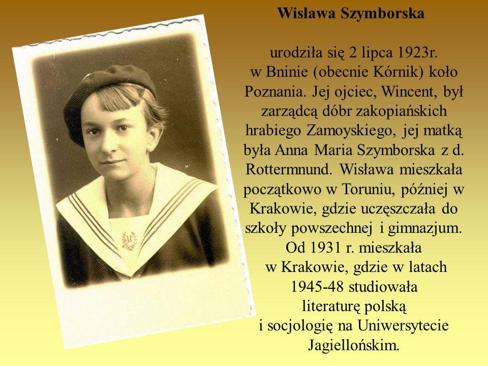 Wisława Szymborska urodziła się 2 lipca 1923r. w Bninie (obecnie Kórnik) koło Poznania. Jej ojciec, Wincent, był zarządcą dóbr zakopiańskich hrabiego