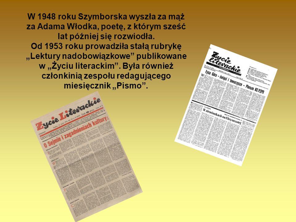 W 1948 roku Szymborska wyszła za mąż za Adama Włodka, poetę, z którym sześć lat później się rozwiodła. Od 1953 roku prowadziła stałą rubrykę Lektury n