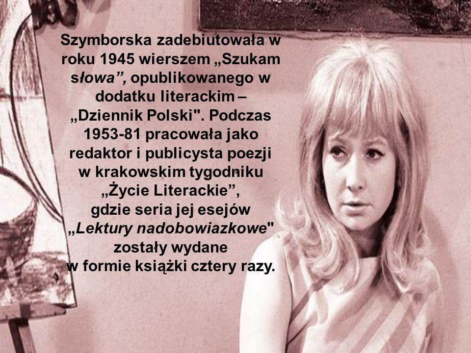 Szymborska zadebiutowała w roku 1945 wierszem Szukam słowa, opublikowanego w dodatku literackim – Dziennik Polski
