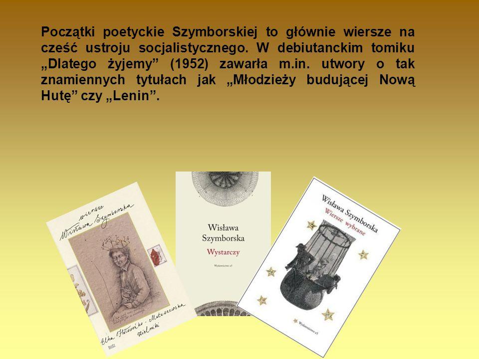 Początki poetyckie Szymborskiej to głównie wiersze na cześć ustroju socjalistycznego. W debiutanckim tomiku Dlatego żyjemy (1952) zawarła m.in. utwory
