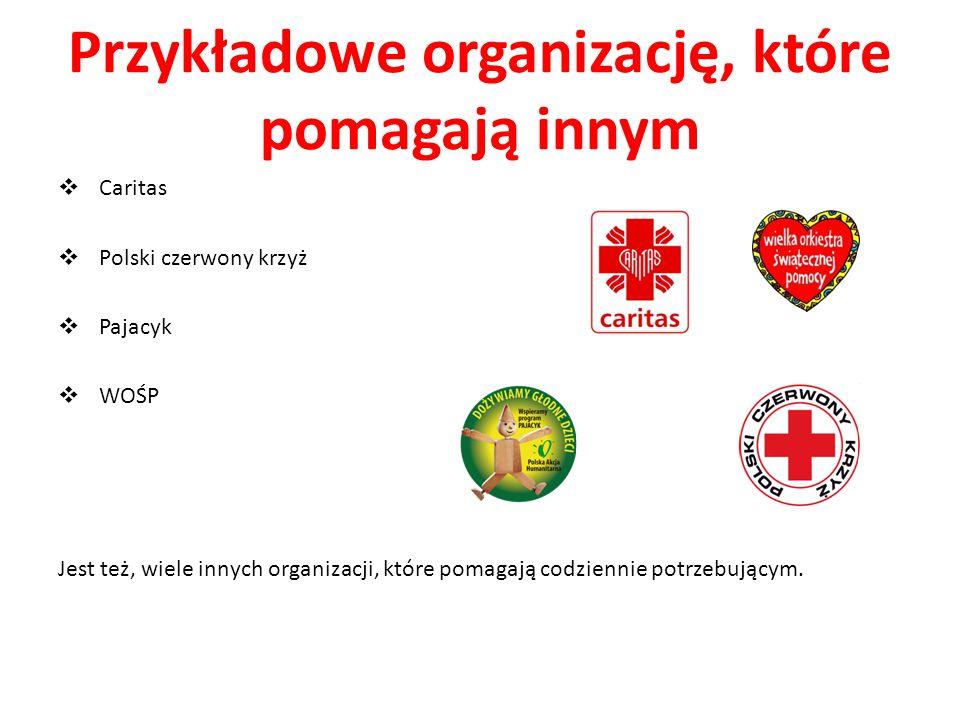 Przykładowe organizację, które pomagają innym Caritas Polski czerwony krzyż Pajacyk WOŚP Jest też, wiele innych organizacji, które pomagają codziennie