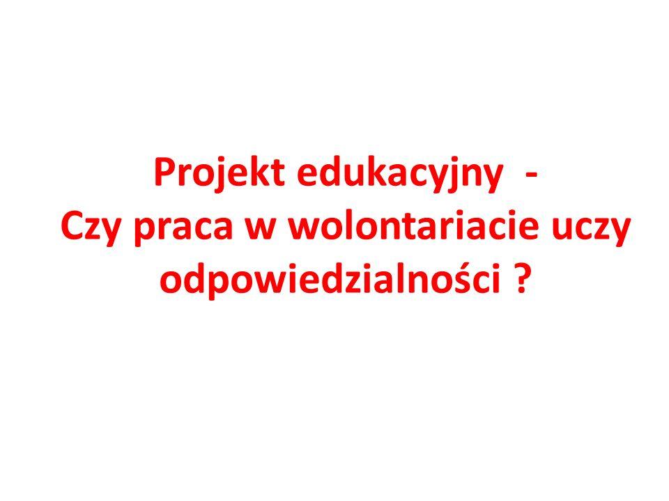 Projekt edukacyjny - Czy praca w wolontariacie uczy odpowiedzialności ?