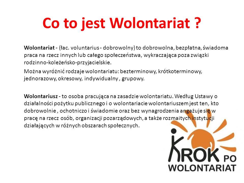 Co to jest Wolontariat ? Wolontariat - (łac. voluntarius - dobrowolny) to dobrowolna, bezpłatna, świadoma praca na rzecz innych lub całego społeczeńst
