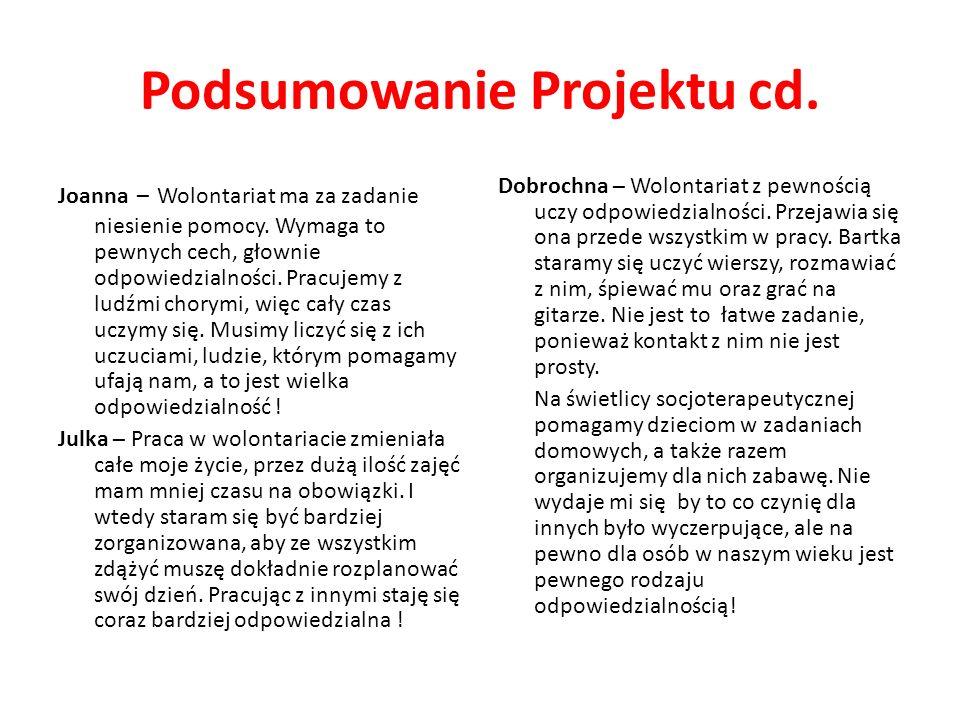 Podsumowanie Projektu cd. Joanna – Wolontariat ma za zadanie niesienie pomocy. Wymaga to pewnych cech, głownie odpowiedzialności. Pracujemy z ludźmi c
