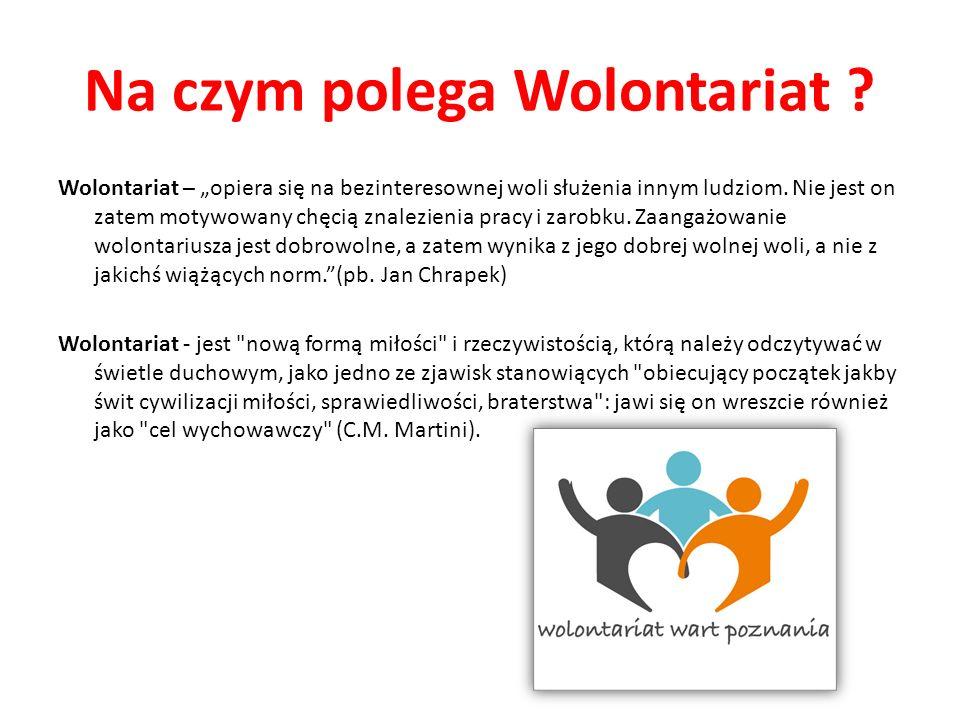Na czym polega Wolontariat ? Wolontariat – opiera się na bezinteresownej woli służenia innym ludziom. Nie jest on zatem motywowany chęcią znalezienia