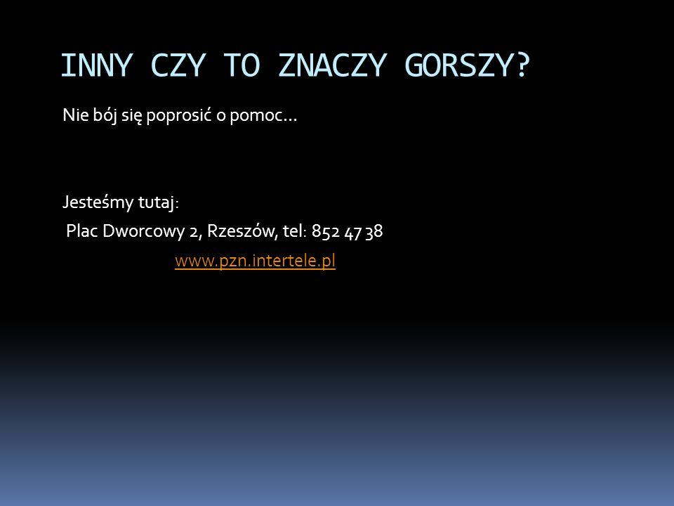 Nie bój się poprosić o pomoc… Jesteśmy tutaj: Plac Dworcowy 2, Rzeszów, tel: 852 47 38 www.pzn.intertele.pl INNY CZY TO ZNACZY GORSZY?