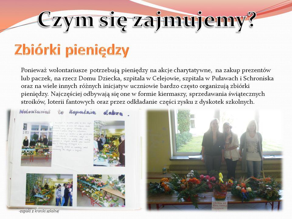 Ponieważ wolontariusze potrzebują pieniędzy na akcje charytatywne, na zakup prezentów lub paczek, na rzecz Domu Dziecka, szpitala w Celejowie, szpitala w Puławach i Schroniska oraz na wiele innych różnych inicjatyw uczniowie bardzo często organizują zbiórki pieniędzy.