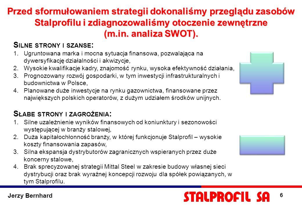 Jerzy Bernhard 6 Przed sformułowaniem strategii dokonaliśmy przeglądu zasobów Stalprofilu i zdiagnozowaliśmy otoczenie zewnętrzne (m.in. analiza SWOT)