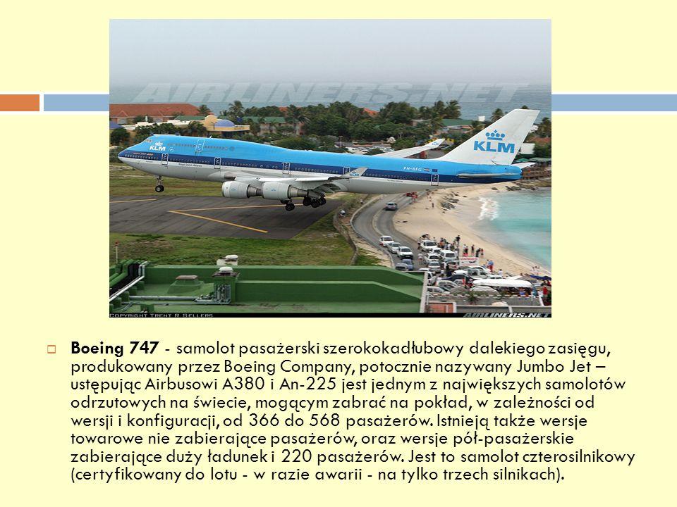 Boeing 747 - samolot pasażerski szerokokadłubowy dalekiego zasięgu, produkowany przez Boeing Company, potocznie nazywany Jumbo Jet – ustępując Airbuso