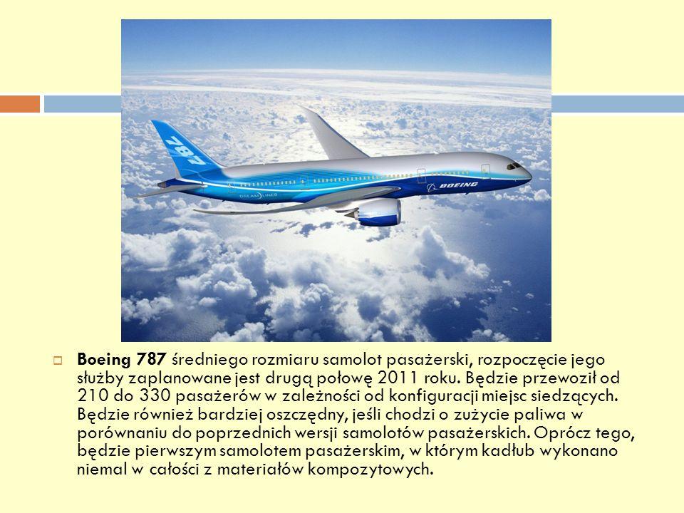Boeing 787 średniego rozmiaru samolot pasażerski, rozpoczęcie jego służby zaplanowane jest drugą połowę 2011 roku. Będzie przewoził od 210 do 330 pasa