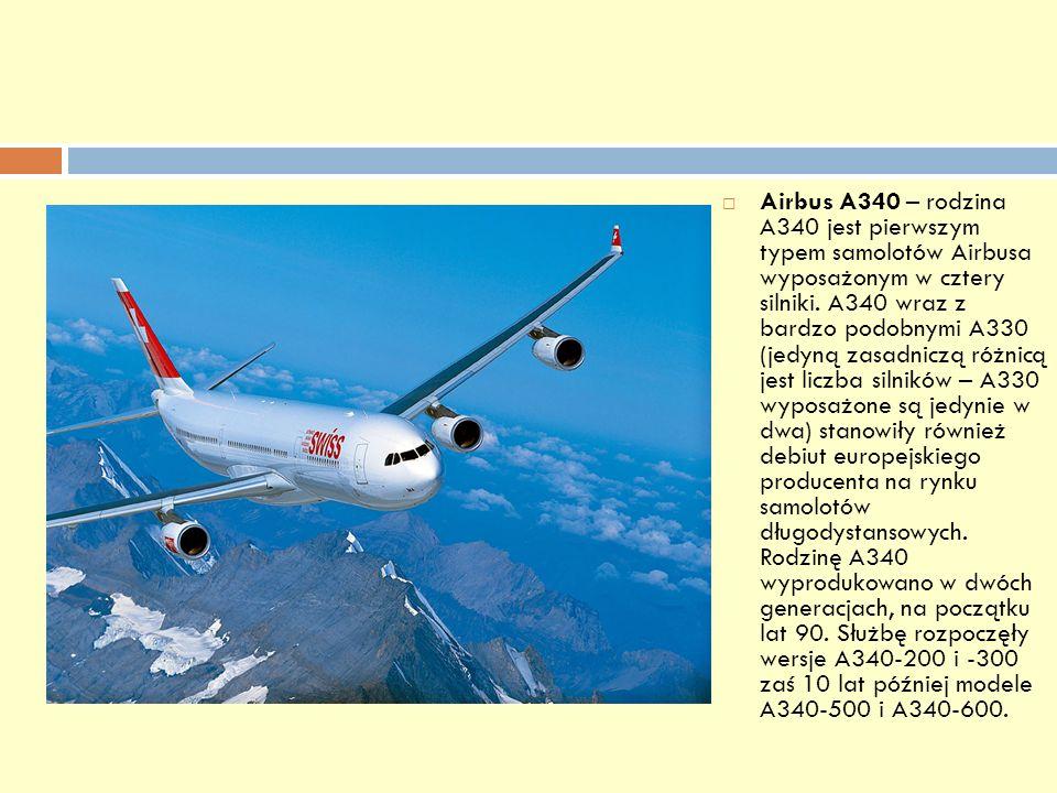 Airbus A340 – rodzina A340 jest pierwszym typem samolotów Airbusa wyposażonym w cztery silniki. A340 wraz z bardzo podobnymi A330 (jedyną zasadniczą r