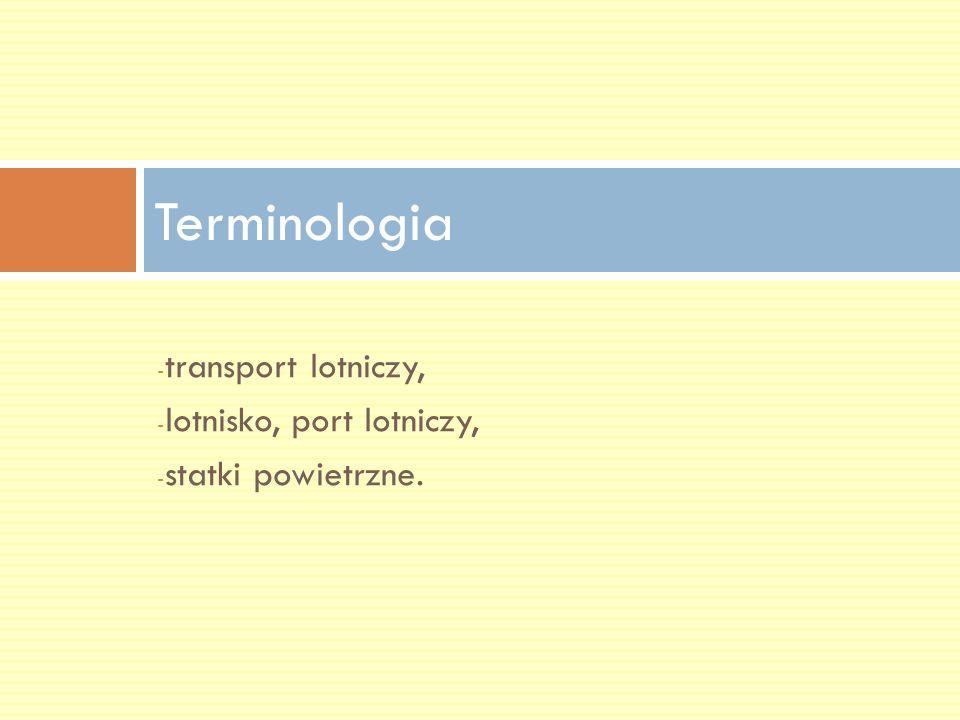 - transport lotniczy, - lotnisko, port lotniczy, - statki powietrzne. Terminologia