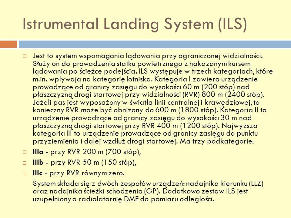 Istrumental Landing System (ILS) Jest to system wspomagania lądowania przy ograniczonej widzialności. Służy on do prowadzenia statku powietrznego z na