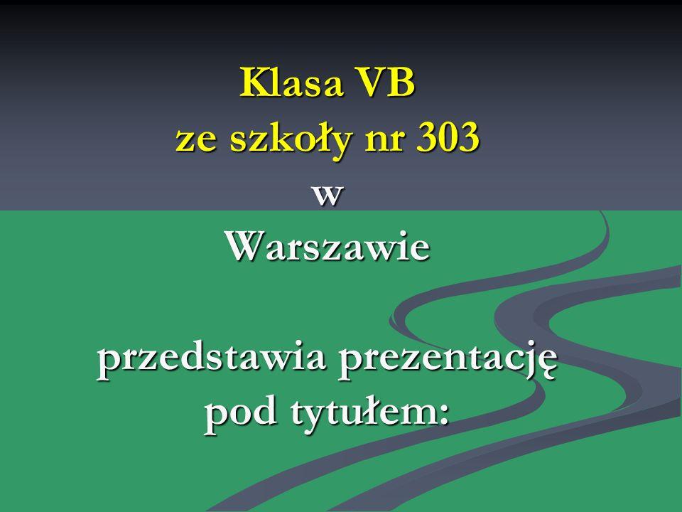 Klasa VB ze szkoły nr 303 w Warszawie przedstawia prezentację pod tytułem: