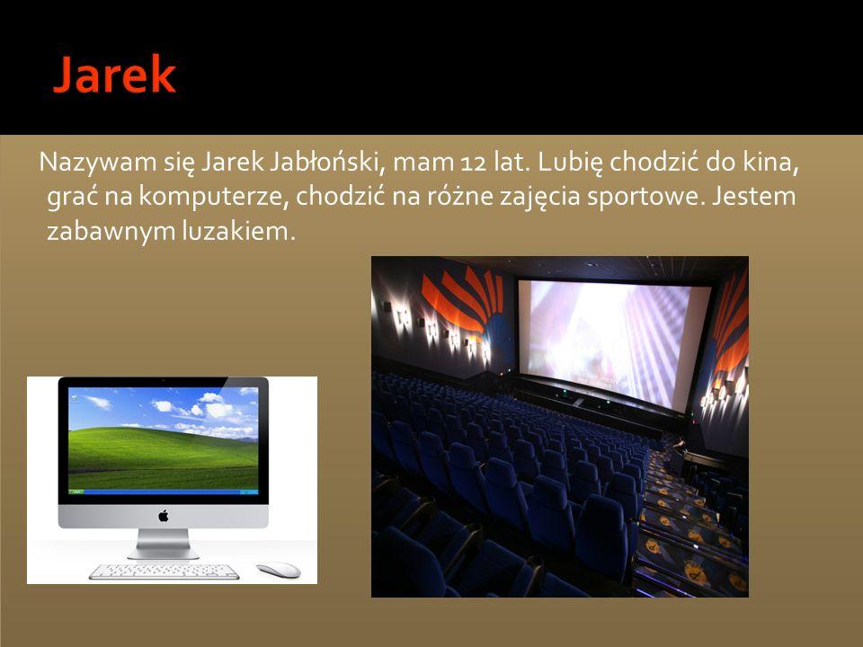 Nazywam się Jarek Jabłoński, mam 12 lat. Lubię chodzić do kina, grać na komputerze, chodzić na różne zajęcia sportowe. Jestem zabawnym luzakiem.