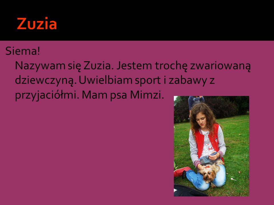 Siema! Nazywam się Zuzia. Jestem trochę zwariowaną dziewczyną. Uwielbiam sport i zabawy z przyjaciółmi. Mam psa Mimzi.