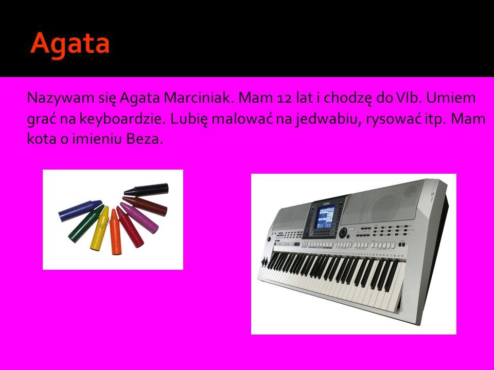 Nazywam się Agata Marciniak. Mam 12 lat i chodzę do VIb. Umiem grać na keyboardzie. Lubię malować na jedwabiu, rysować itp. Mam kota o imieniu Beza.