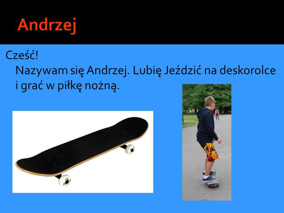 Cześć! Nazywam się Andrzej. Lubię Jeździć na deskorolce i grać w piłkę nożną.
