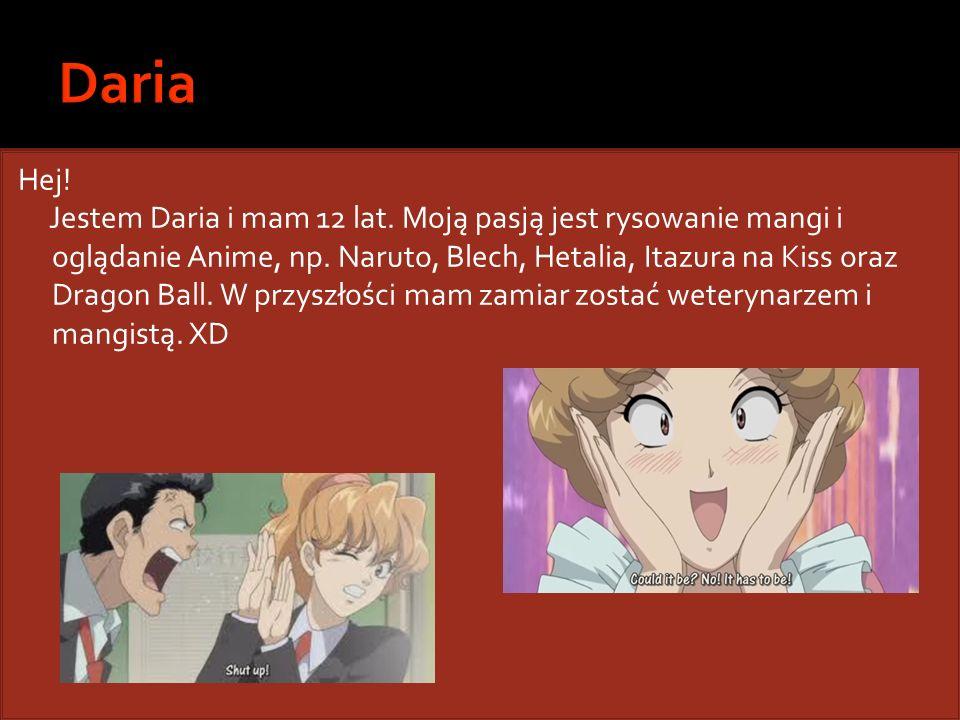 Hej! Jestem Daria i mam 12 lat. Moją pasją jest rysowanie mangi i oglądanie Anime, np. Naruto, Blech, Hetalia, Itazura na Kiss oraz Dragon Ball. W prz