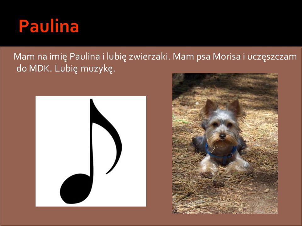 Mam na imię Paulina i lubię zwierzaki. Mam psa Morisa i uczęszczam do MDK. Lubię muzykę.