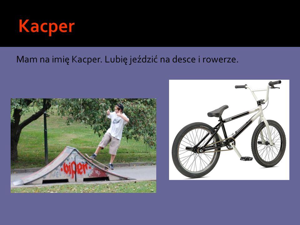 Mam na imię Kacper. Lubię jeździć na desce i rowerze.