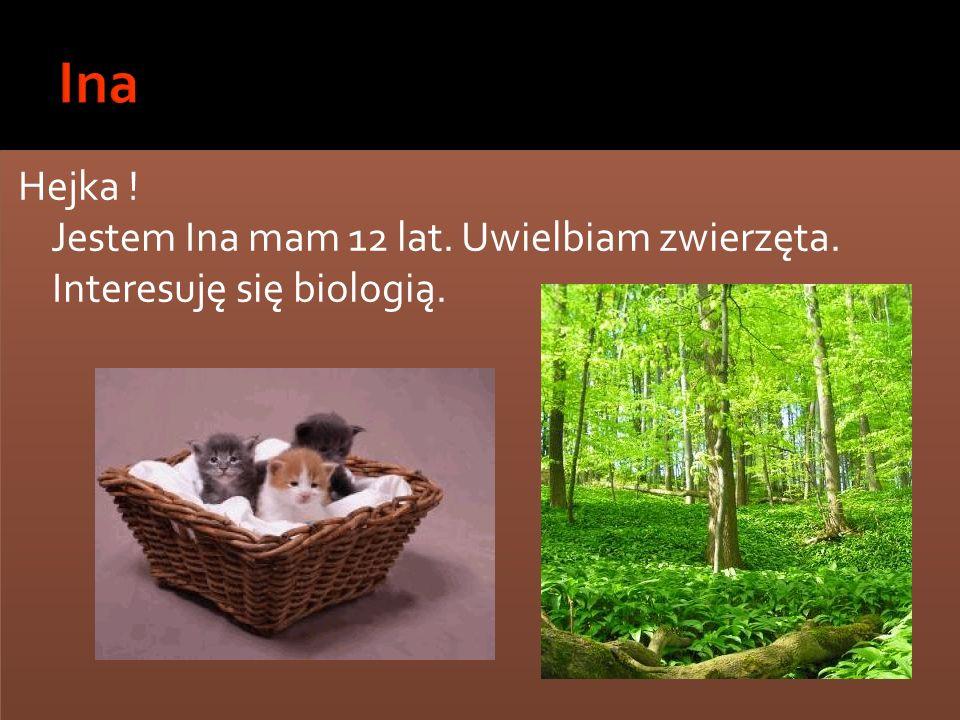 Hejka ! Jestem Ina mam 12 lat. Uwielbiam zwierzęta. Interesuję się biologią. Hejka ! Jestem Ina mam 12 lat. Uwielbiam zwierzęta. Interesuję się biolog
