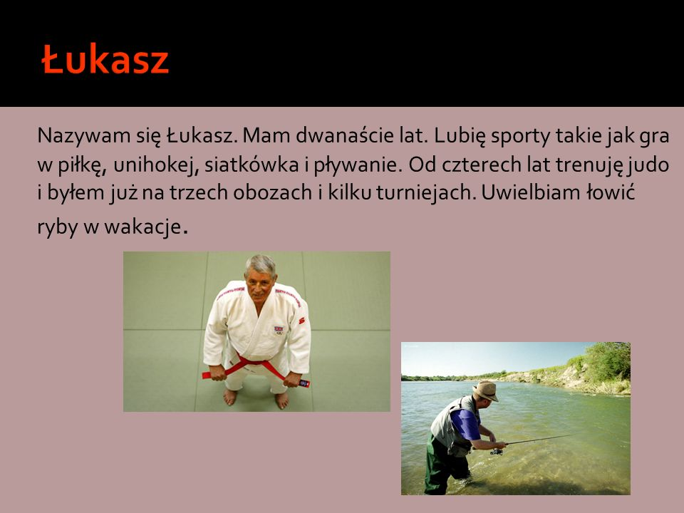 Nazywam się Łukasz. Mam dwanaście lat. Lubię sporty takie jak gra w piłkę, unihokej, siatkówka i pływanie. Od czterech lat trenuję judo i byłem już na