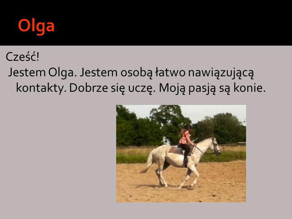 Cześć! Jestem Olga. Jestem osobą łatwo nawiązującą kontakty. Dobrze się uczę. Moją pasją są konie.