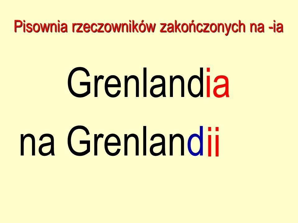 Pisownia rzeczowników zakończonych na -ia Grenland ia na Grenland ii