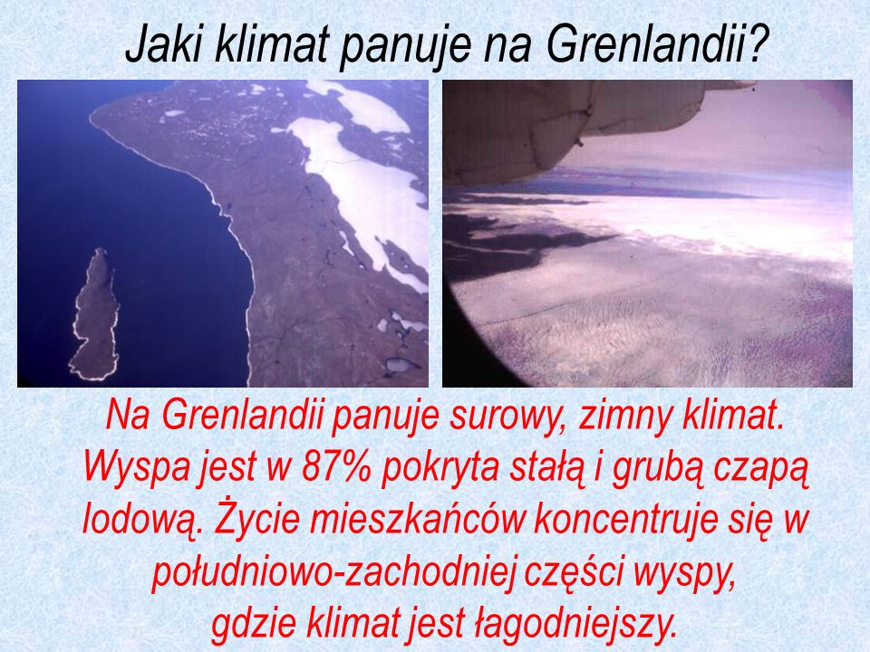 Na Grenlandii panuje surowy, zimny klimat. Wyspa jest w 87% pokryta stałą i grubą czapą lodową. Życie mieszkańców koncentruje się w południowo-zachodn