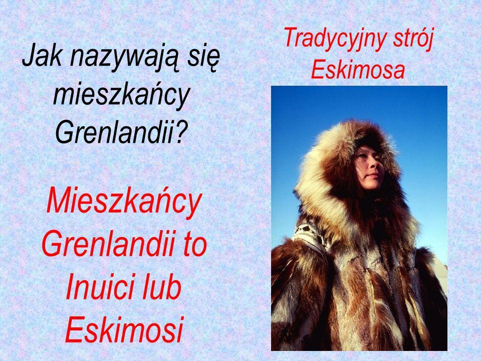 Mieszkańcy Grenlandii to Inuici lub Eskimosi Tradycyjny strój Eskimosa Jak nazywają się mieszkańcy Grenlandii?