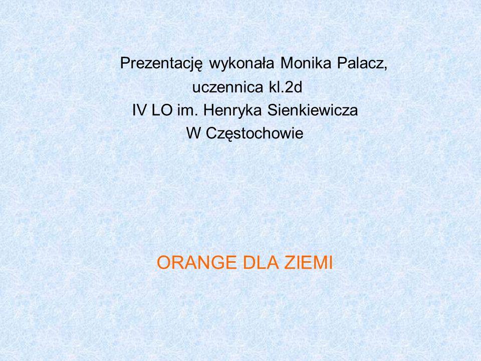 Prezentację wykonała Monika Palacz, uczennica kl.2d IV LO im. Henryka Sienkiewicza W Częstochowie ORANGE DLA ZIEMI