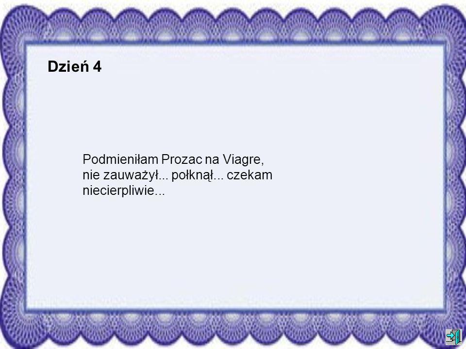 Dzień 4 Podmieniłam Prozac na Viagre, nie zauważył... połknął... czekam niecierpliwie...