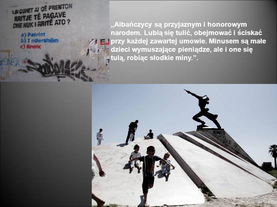 Albańczycy są przyjaznym i honorowym narodem. Lubią się tulić, obejmować i ściskać przy każdej zawartej umowie. Minusem są małe dzieci wymuszające pie