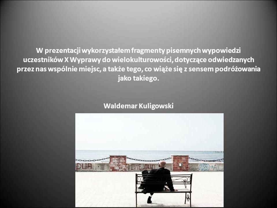 W prezentacji wykorzystałem fragmenty pisemnych wypowiedzi uczestników X Wyprawy do wielokulturowości, dotyczące odwiedzanych przez nas wspólnie miejs