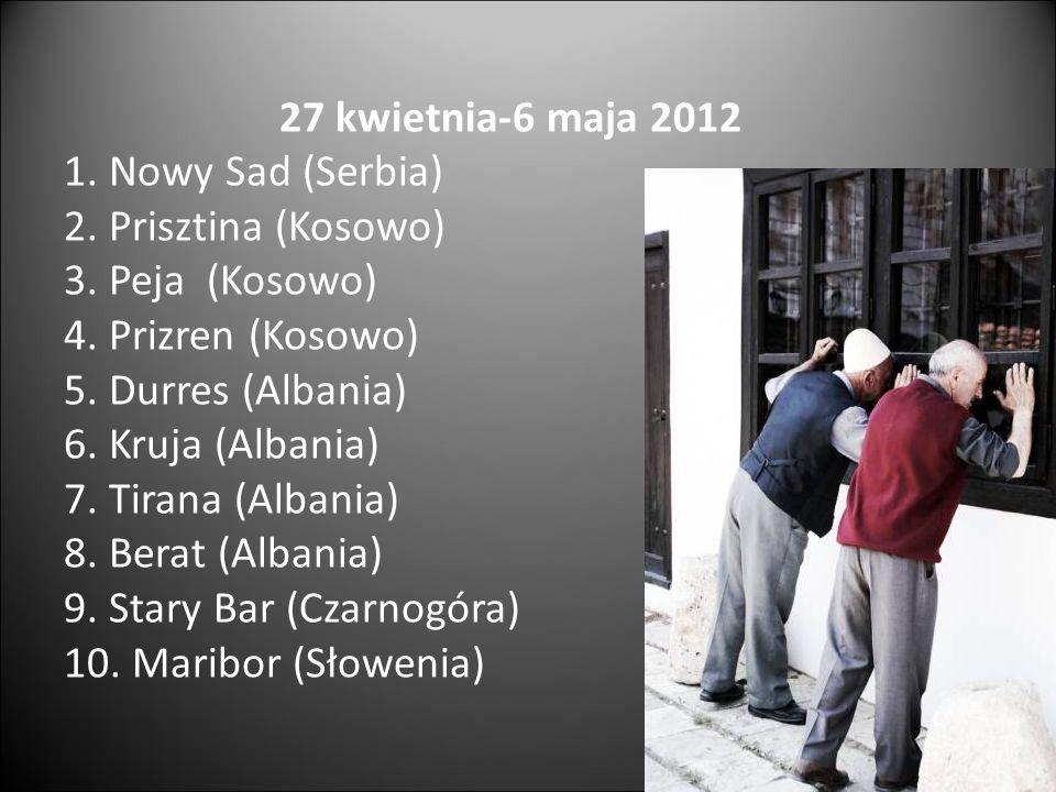 27 kwietnia-6 maja 2012 1. Nowy Sad (Serbia) 2. Prisztina (Kosowo) 3. Peja (Kosowo) 4. Prizren (Kosowo) 5. Durres (Albania) 6. Kruja (Albania) 7. Tira