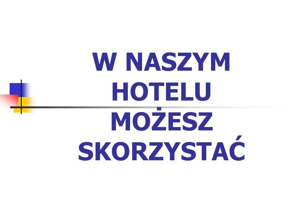W NASZYM HOTELU MOŻESZ SKORZYSTAĆ