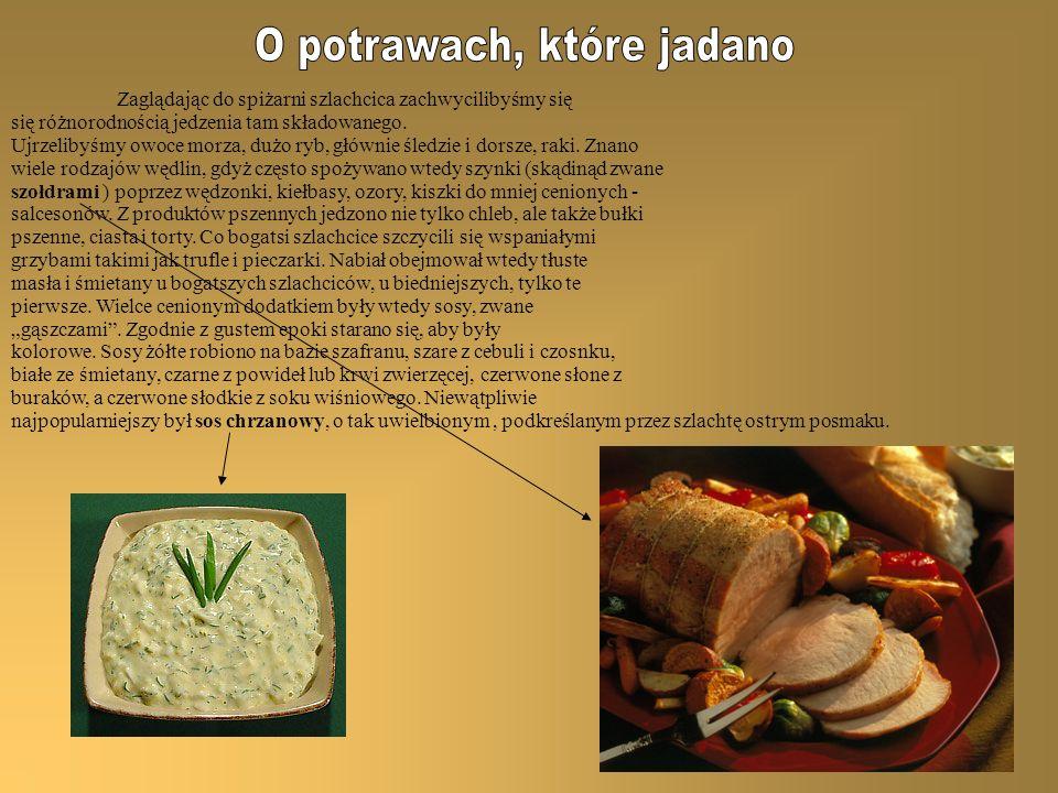 Tamtejsza szlachta lubowała się w daniach o pewnym poziomie pikanterii, mdłymi potrawami zupełnie gardziła, to też sprowadzono z innych krajów przyprawy korzenne takie jak: imbir, cynamon, gałka muszkatołowa, ziele prowansalskie lub tzw.