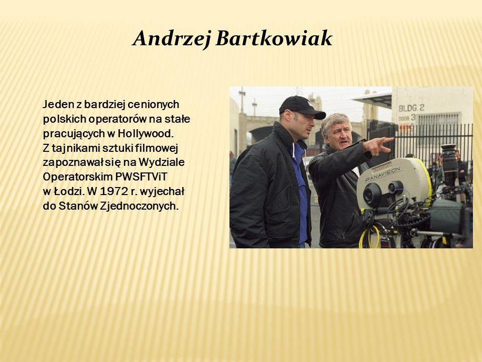 Andrzej Bartkowiak Jeden z bardziej cenionych polskich operatorów na stałe pracujących w Hollywood. Z tajnikami sztuki filmowej zapoznawał się na Wydz