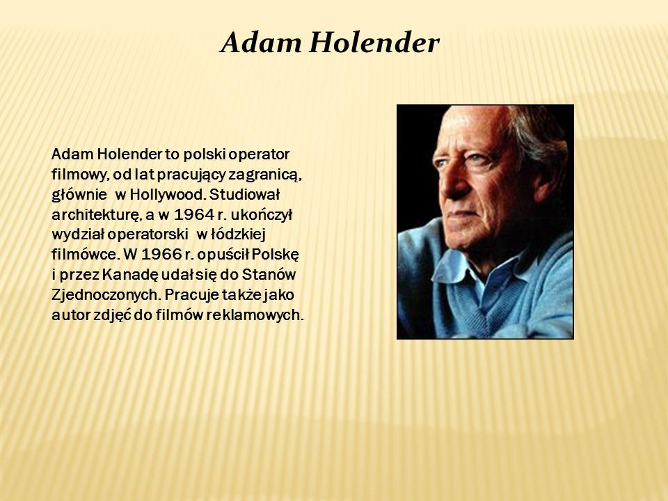 Adam Holender Adam Holender to polski operator filmowy, od lat pracujący zagranicą, głównie w Hollywood. Studiował architekturę, a w 1964 r. ukończył