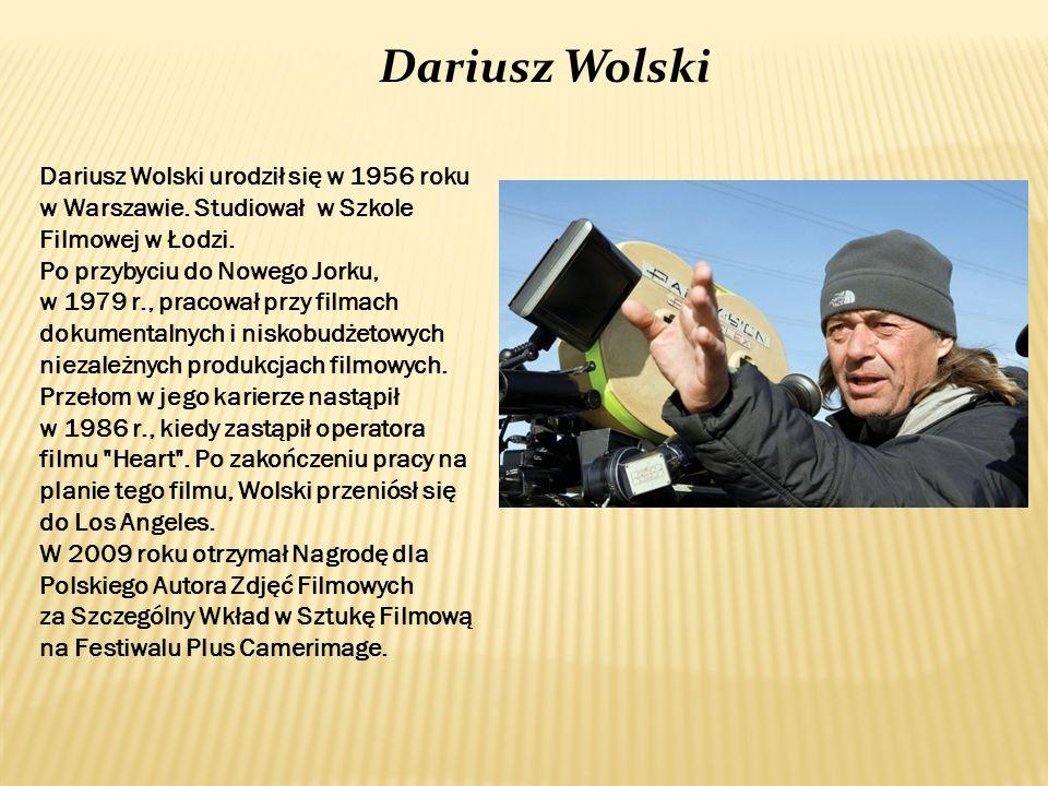 Dariusz Wolski urodził się w 1956 roku w Warszawie. Studiował w Szkole Filmowej w Łodzi. Po przybyciu do Nowego Jorku, w 1979 r., pracował przy filmac