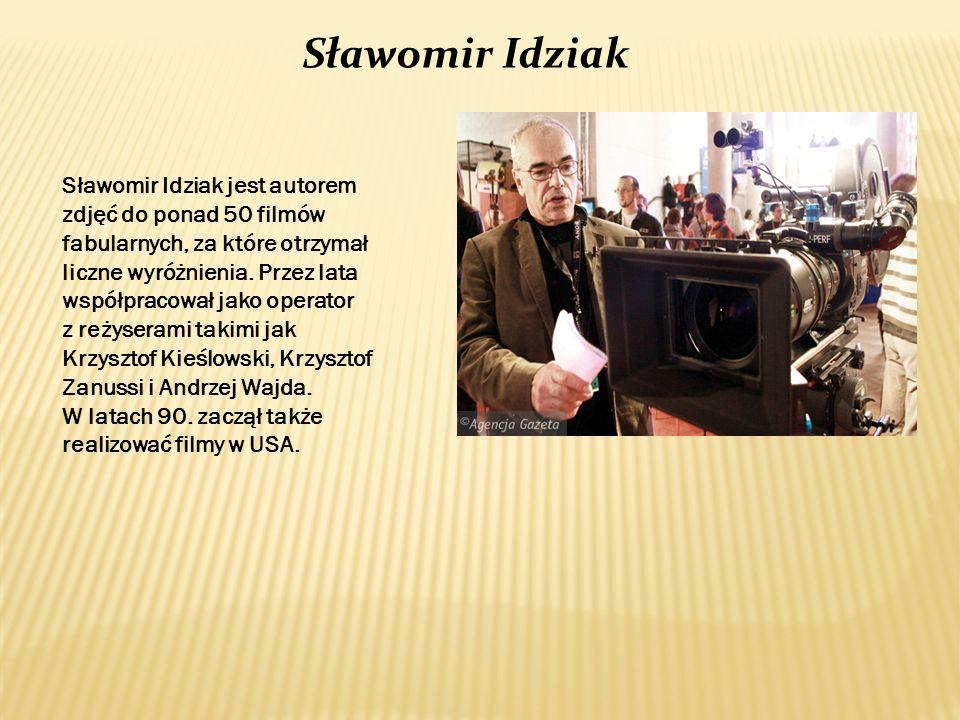 Sławomir Idziak Sławomir Idziak jest autorem zdjęć do ponad 50 filmów fabularnych, za które otrzymał liczne wyróżnienia. Przez lata współpracował jako