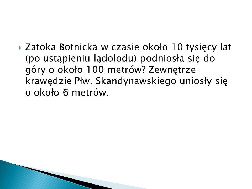 Zatoka Botnicka w czasie około 10 tysięcy lat (po ustąpieniu lądolodu) podniosła się do góry o około 100 metrów? Zewnętrze krawędzie Płw. Skandynawski