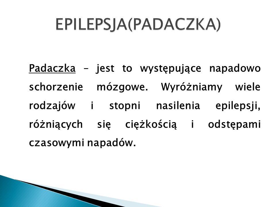 Padaczka – jest to występujące napadowo schorzenie mózgowe. Wyróżniamy wiele rodzajów i stopni nasilenia epilepsji, różniących się ciężkością i odstęp