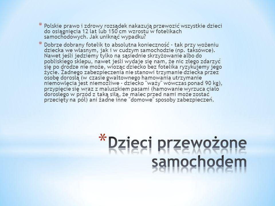 * Polskie prawo i zdrowy rozsądek nakazują przewozić wszystkie dzieci do osiągnięcia 12 lat lub 150 cm wzrostu w fotelikach samochodowych.