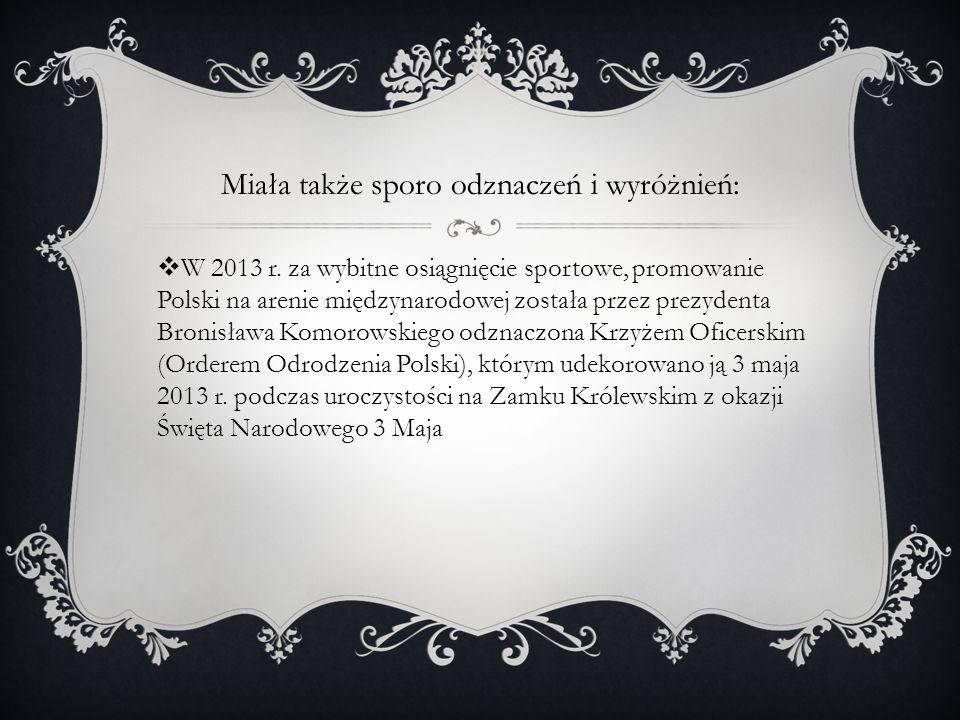 Miała także sporo odznaczeń i wyróżnień: W 2013 r. za wybitne osiągnięcie sportowe, promowanie Polski na arenie międzynarodowej została przez prezyden