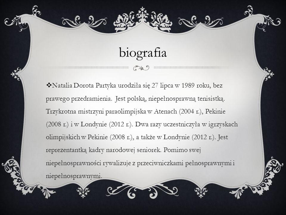 biografia Natalia Dorota Partyka urodziła się 27 lipca w 1989 roku, bez prawego przedramienia. Jest polską, niepełnosprawną tenisistką. Trzykrotna mis