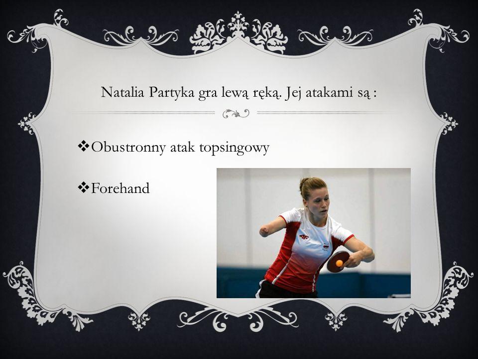 Natalia Partyka gra lewą ręką. Jej atakami są : Obustronny atak topsingowy Forehand